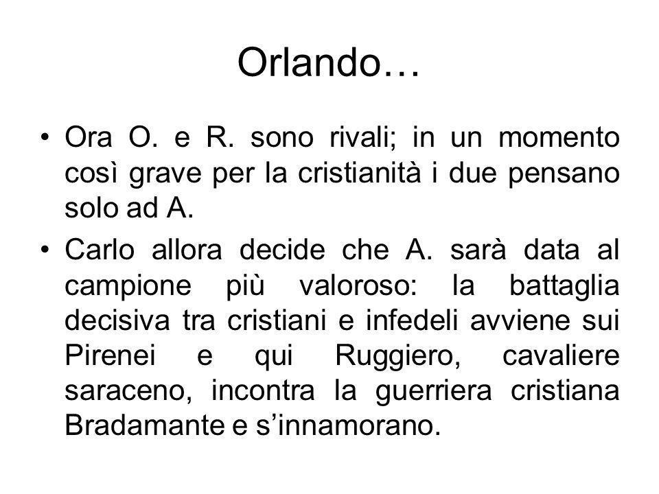 Orlando… Ora O. e R. sono rivali; in un momento così grave per la cristianità i due pensano solo ad A.
