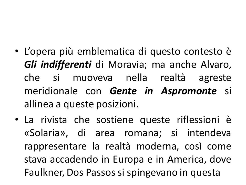 L'opera più emblematica di questo contesto è Gli indifferenti di Moravia; ma anche Alvaro, che si muoveva nella realtà agreste meridionale con Gente in Aspromonte si allinea a queste posizioni.