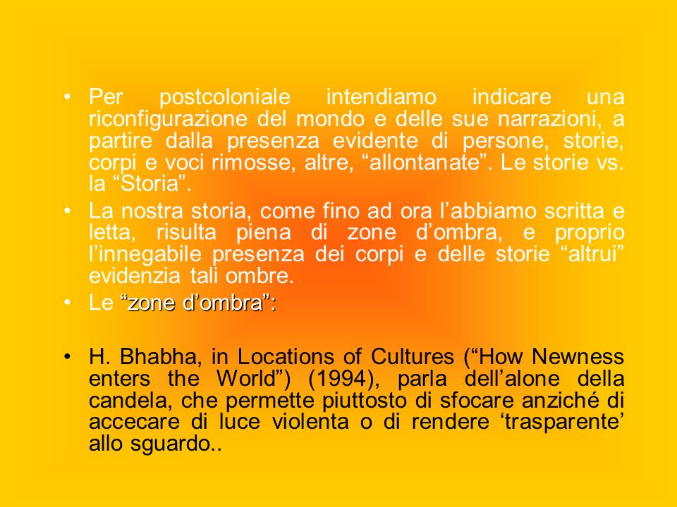 Per postcoloniale intendiamo indicare una riconfigurazione del mondo e delle sue narrazioni, a partire dalla presenza evidente di persone, storie, corpi e voci rimosse, altre, allontanate . Le storie vs. la Storia .