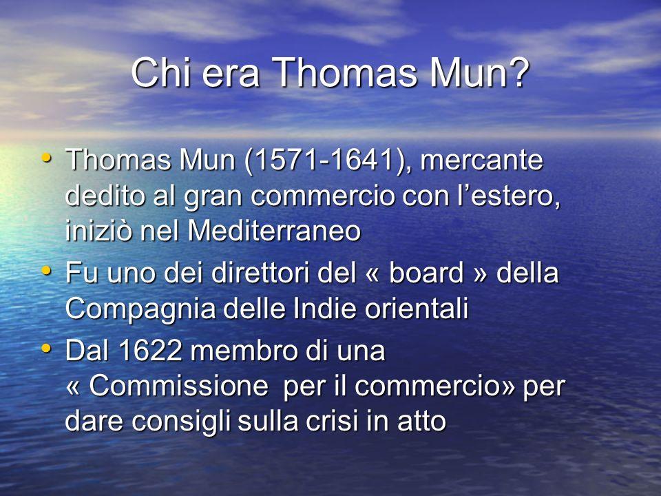 Chi era Thomas Mun Thomas Mun (1571-1641), mercante dedito al gran commercio con l'estero, iniziò nel Mediterraneo.