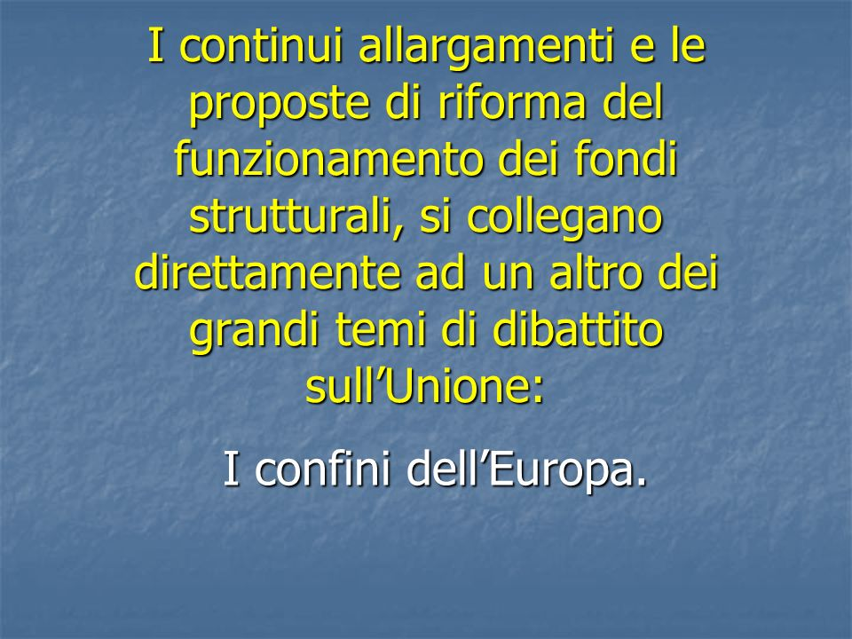 I continui allargamenti e le proposte di riforma del funzionamento dei fondi strutturali, si collegano direttamente ad un altro dei grandi temi di dibattito sull'Unione: