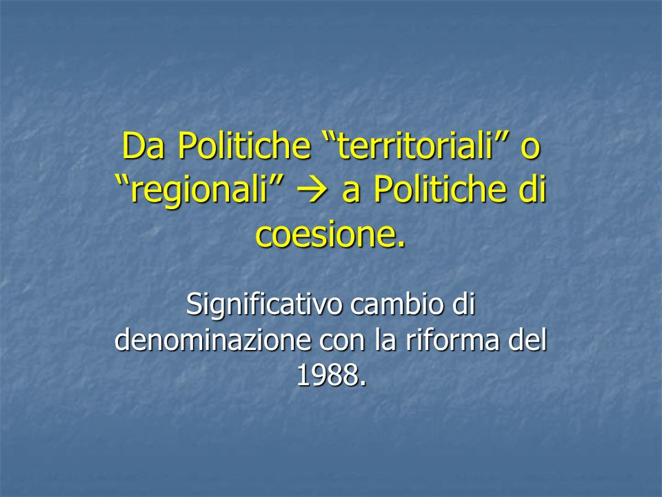 Da Politiche territoriali o regionali  a Politiche di coesione.