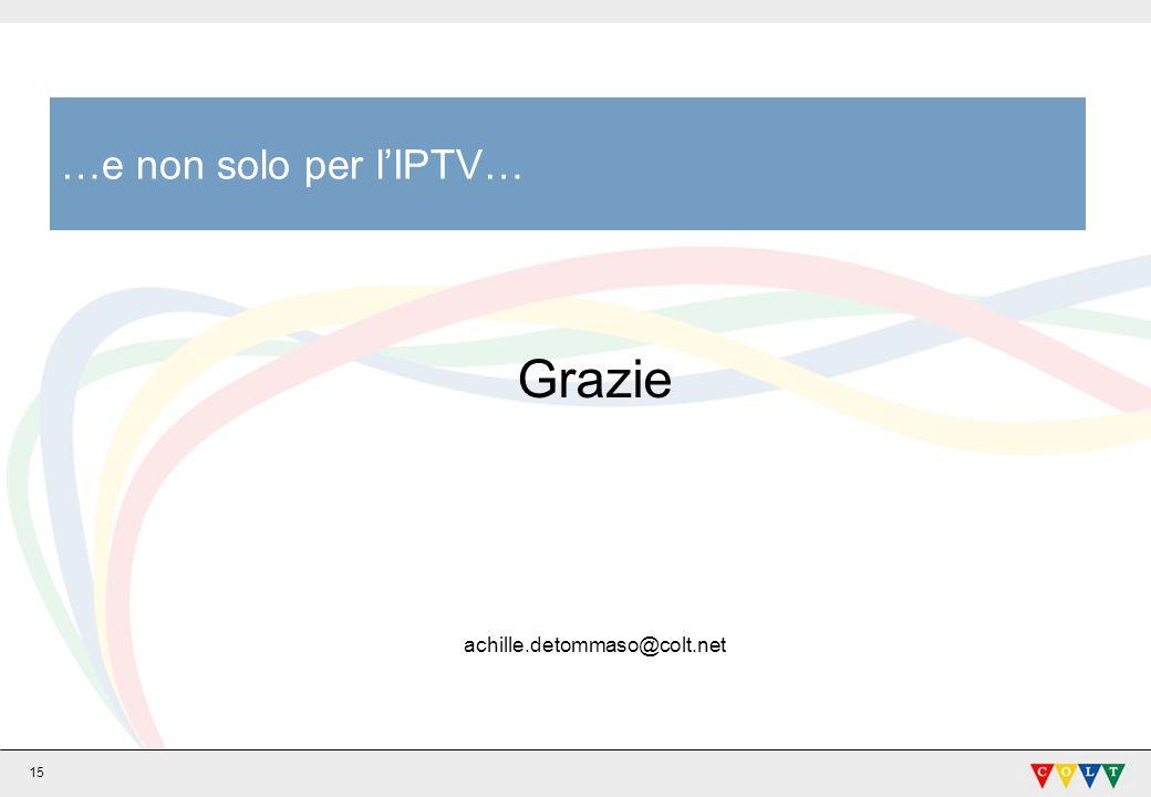 …e non solo per l'IPTV… Grazie achille.detommaso@colt.net