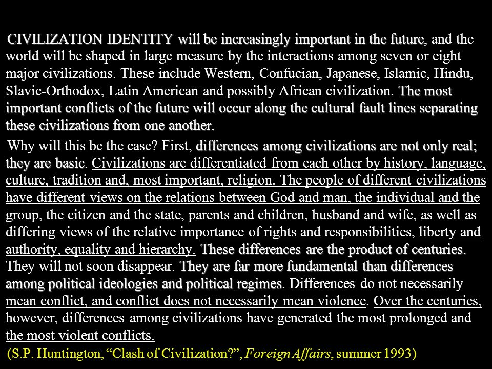 CIVILIZATION IDENTITY will be increasingly important in the future, and the world will be shaped in large measure by the interactions among seven or eight major civilizations. These include Western, Confucian, Japanese, Islamic, Hindu, Slavic-Orthodox, Latin American and possibly African civilization. The most important conflicts of the future will occur along the cultural fault lines separating these civilizations from one another.