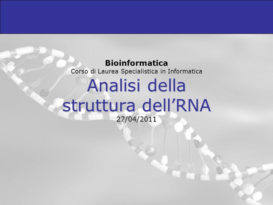 Bioinformatica Corso di Laurea Specialistica in Informatica Analisi della struttura dell'RNA 27/04/2011