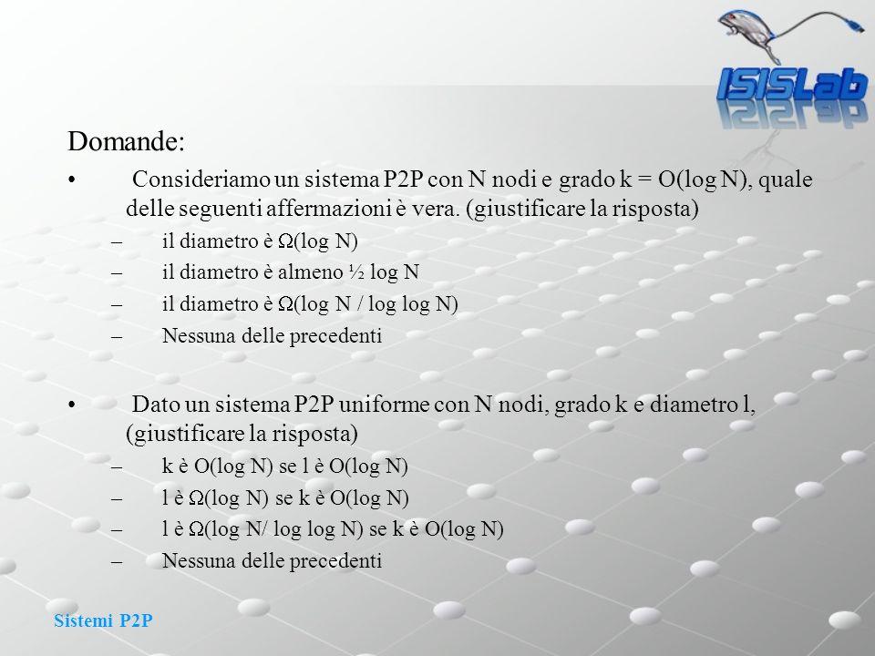 Domande: Consideriamo un sistema P2P con N nodi e grado k = O(log N), quale delle seguenti affermazioni è vera. (giustificare la risposta)