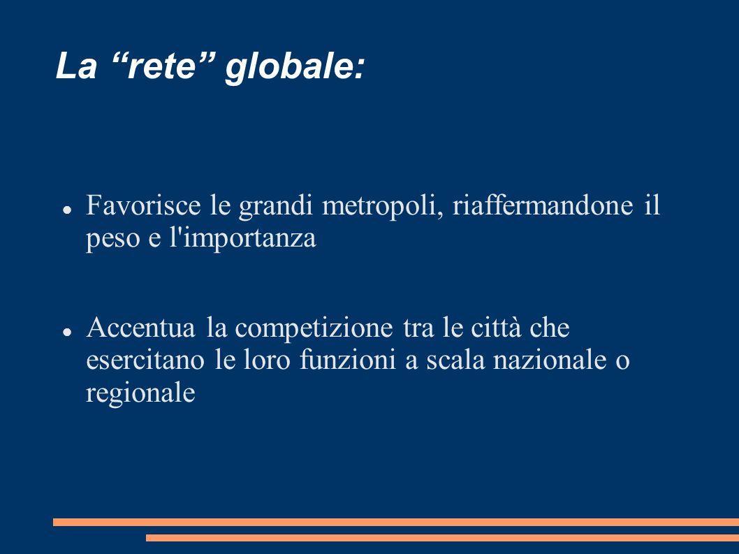 La rete globale: Favorisce le grandi metropoli, riaffermandone il peso e l importanza.