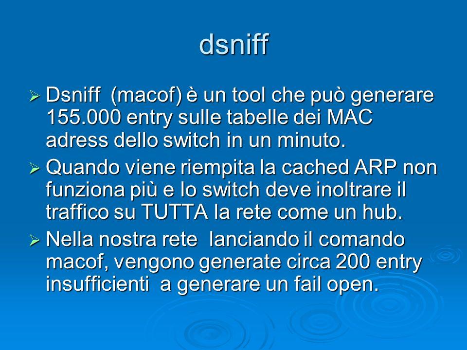 dsniff Dsniff (macof) è un tool che può generare 155.000 entry sulle tabelle dei MAC adress dello switch in un minuto.