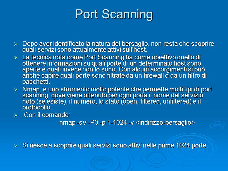 Port Scanning Dopo aver identificato la natura del bersaglio, non resta che scoprire quali servizi sono attualmente attivi sull'host.