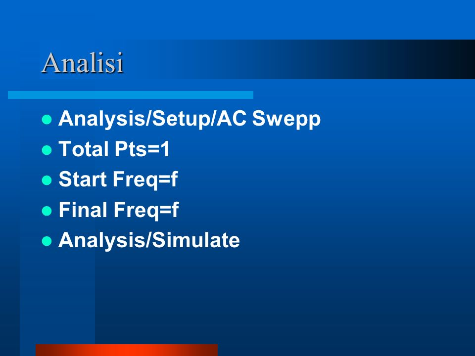 Analisi Analysis/Setup/AC Swepp Total Pts=1 Start Freq=f Final Freq=f