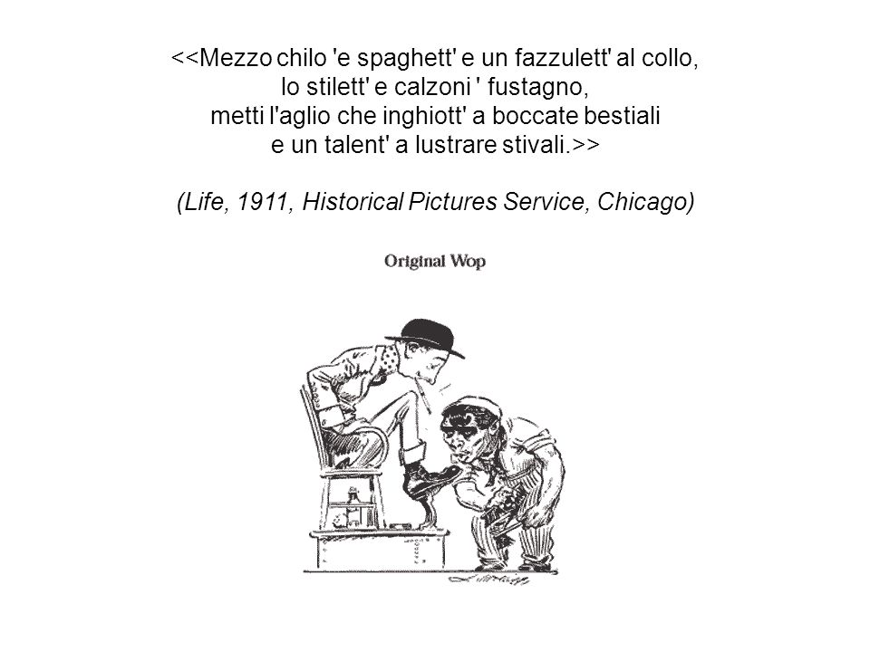 <<Mezzo chilo e spaghett e un fazzulett al collo, lo stilett e calzoni fustagno, metti l aglio che inghiott a boccate bestiali e un talent a lustrare stivali.>> (Life, 1911, Historical Pictures Service, Chicago)