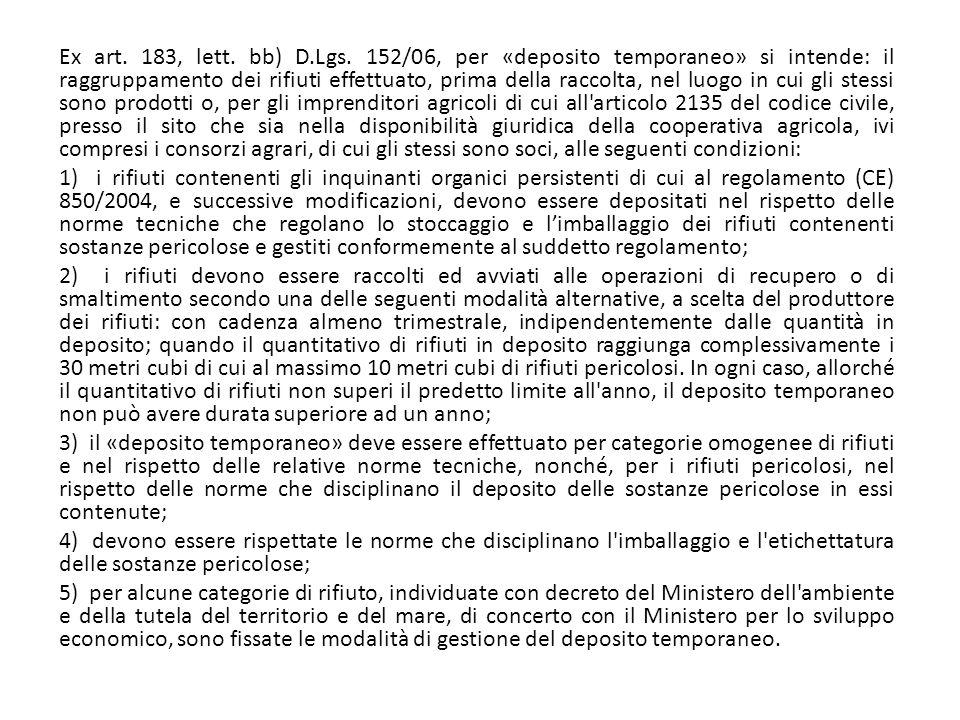 Ex art. 183, lett. bb) D.Lgs. 152/06, per «deposito temporaneo» si intende: il raggruppamento dei rifiuti effettuato, prima della raccolta, nel luogo in cui gli stessi sono prodotti o, per gli imprenditori agricoli di cui all articolo 2135 del codice civile, presso il sito che sia nella disponibilità giuridica della cooperativa agricola, ivi compresi i consorzi agrari, di cui gli stessi sono soci, alle seguenti condizioni: