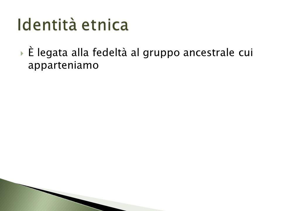 Identità etnica È legata alla fedeltà al gruppo ancestrale cui apparteniamo