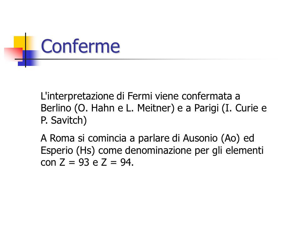 Conferme L interpretazione di Fermi viene confermata a Berlino (O. Hahn e L. Meitner) e a Parigi (I. Curie e P. Savitch)