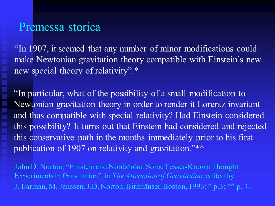 Premessa storica In 1907, it seemed that any number of minor modifications could. make Newtonian gravitation theory compatible with Einstein's new.