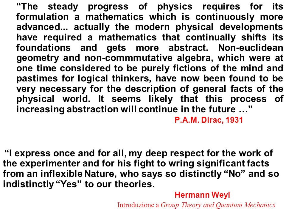 The steady progress of physics requires for its formulation a mathematics which is continuously more advanced... actually the modern physical developments have required a mathematics that continually shifts its foundations and gets more abstract. Non-euclidean geometry and non-commmutative algebra, which were at one time considered to be purely fictions of the mind and pastimes for logical thinkers, have now been found to be very necessary for the description of general facts of the physical world. It seems likely that this process of increasing abstraction will continue in the future …