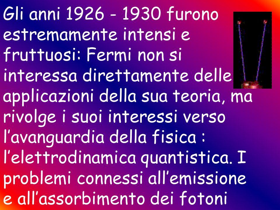 Gli anni 1926 - 1930 furono estremamente intensi e fruttuosi: Fermi non si interessa direttamente delle applicazioni della sua teoria, ma rivolge i suoi interessi verso l'avanguardia della fisica : l'elettrodinamica quantistica.