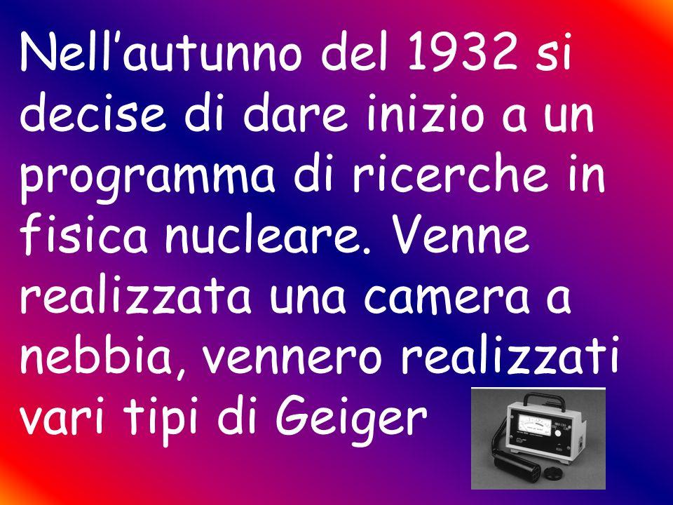 Nell'autunno del 1932 si decise di dare inizio a un programma di ricerche in fisica nucleare.
