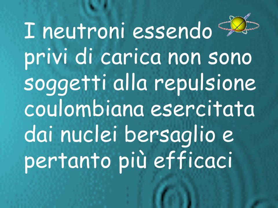 I neutroni essendo privi di carica non sono soggetti alla repulsione coulombiana esercitata dai nuclei bersaglio e pertanto più efficaci