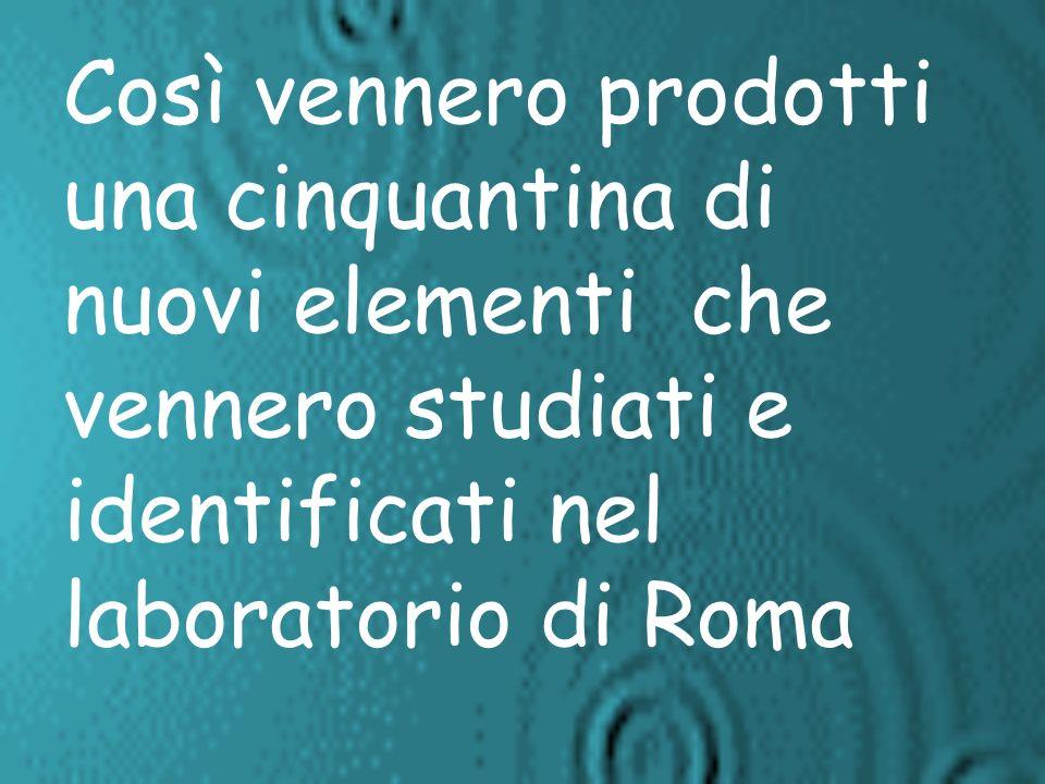 Così vennero prodotti una cinquantina di nuovi elementi che vennero studiati e identificati nel laboratorio di Roma