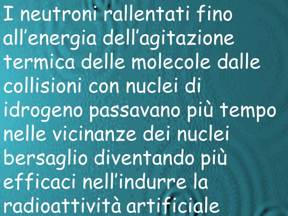 I neutroni rallentati fino all'energia dell'agitazione termica delle molecole dalle collisioni con nuclei di idrogeno passavano più tempo nelle vicinanze dei nuclei bersaglio diventando più efficaci nell'indurre la radioattività artificiale