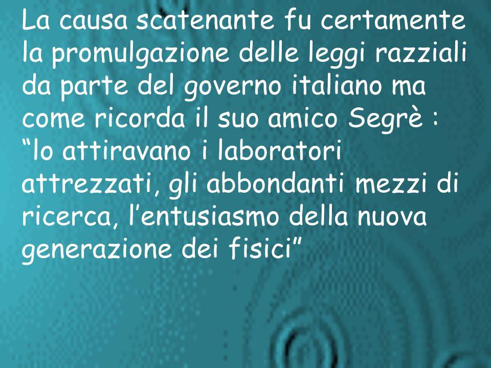 La causa scatenante fu certamente la promulgazione delle leggi razziali da parte del governo italiano ma come ricorda il suo amico Segrè : lo attiravano i laboratori attrezzati, gli abbondanti mezzi di ricerca, l'entusiasmo della nuova generazione dei fisici