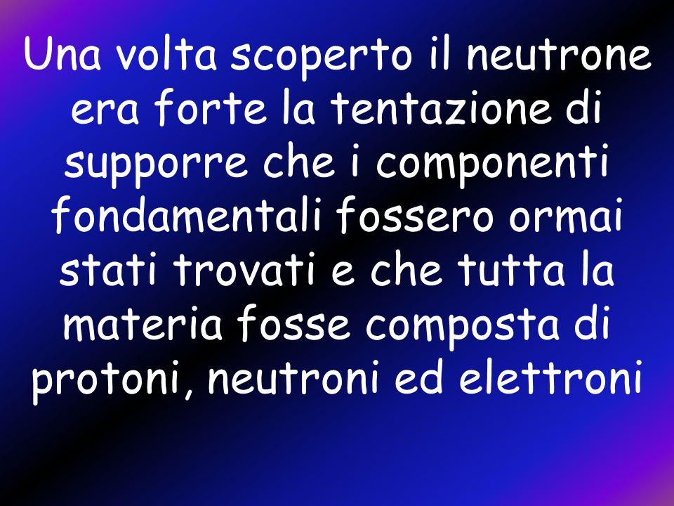Una volta scoperto il neutrone era forte la tentazione di supporre che i componenti fondamentali fossero ormai stati trovati e che tutta la materia fosse composta di protoni, neutroni ed elettroni