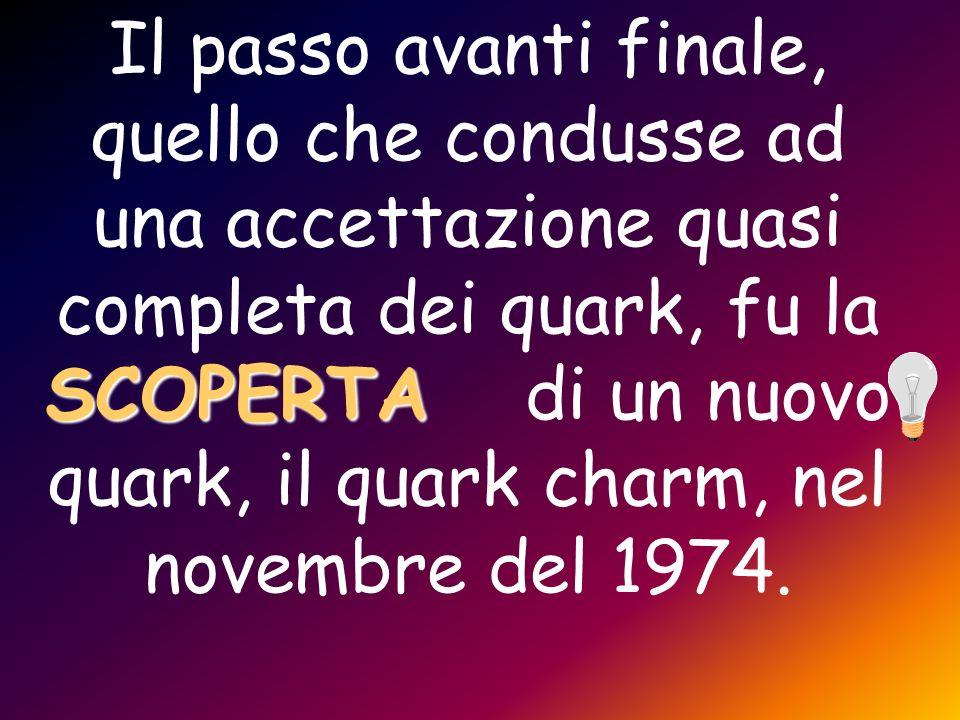 Il passo avanti finale, quello che condusse ad una accettazione quasi completa dei quark, fu la SCOPERTA di un nuovo quark, il quark charm, nel novembre del 1974.