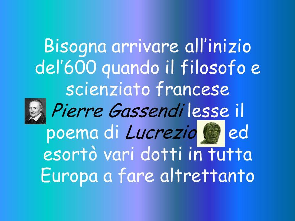 Bisogna arrivare all'inizio del'600 quando il filosofo e scienziato francese Pierre Gassendi lesse il poema di Lucrezio ed esortò vari dotti in tutta Europa a fare altrettanto