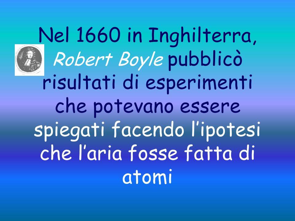 Nel 1660 in Inghilterra, Robert Boyle pubblicò risultati di esperimenti che potevano essere spiegati facendo l'ipotesi che l'aria fosse fatta di atomi