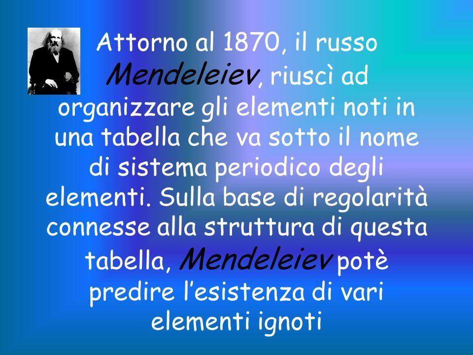 Attorno al 1870, il russo Mendeleiev, riuscì ad organizzare gli elementi noti in una tabella che va sotto il nome di sistema periodico degli elementi.