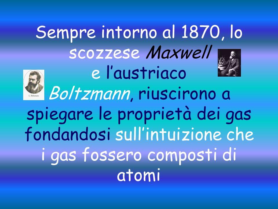 Sempre intorno al 1870, lo scozzese Maxwell e l'austriaco Boltzmann, riuscirono a spiegare le proprietà dei gas fondandosi sull'intuizione che i gas fossero composti di atomi