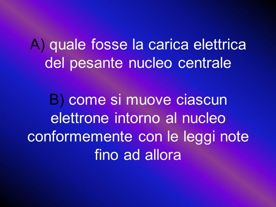 A) quale fosse la carica elettrica del pesante nucleo centrale B) come si muove ciascun elettrone intorno al nucleo conformemente con le leggi note fino ad allora
