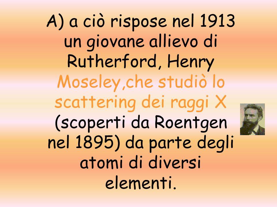 A) a ciò rispose nel 1913 un giovane allievo di Rutherford, Henry Moseley,che studiò lo scattering dei raggi X (scoperti da Roentgen nel 1895) da parte degli atomi di diversi elementi.