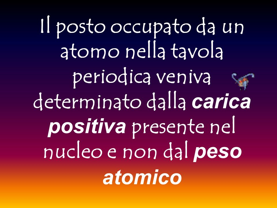 Il posto occupato da un atomo nella tavola periodica veniva determinato dalla carica positiva presente nel nucleo e non dal peso atomico