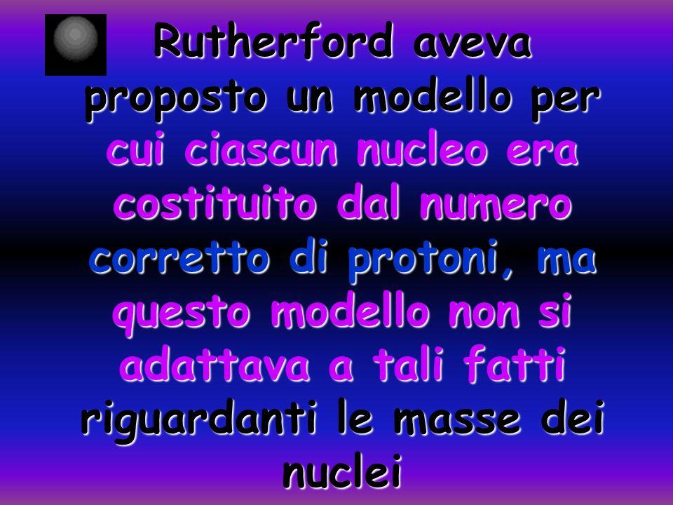 Rutherford aveva proposto un modello per cui ciascun nucleo era costituito dal numero corretto di protoni, ma questo modello non si adattava a tali fatti riguardanti le masse dei nuclei