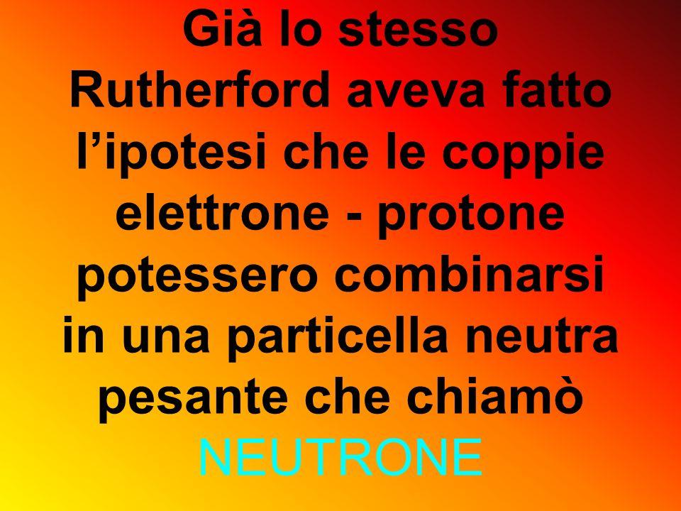 Già lo stesso Rutherford aveva fatto l'ipotesi che le coppie elettrone - protone potessero combinarsi in una particella neutra pesante che chiamò NEUTRONE
