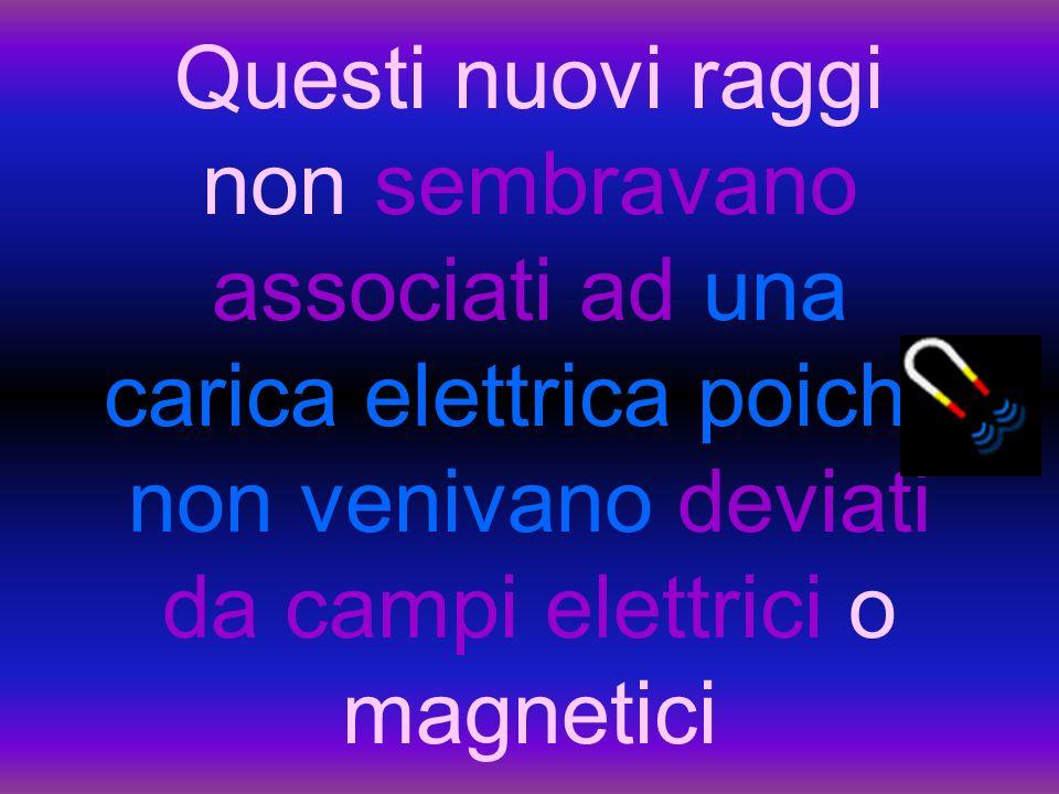 Questi nuovi raggi non sembravano associati ad una carica elettrica poiché non venivano deviati da campi elettrici o magnetici
