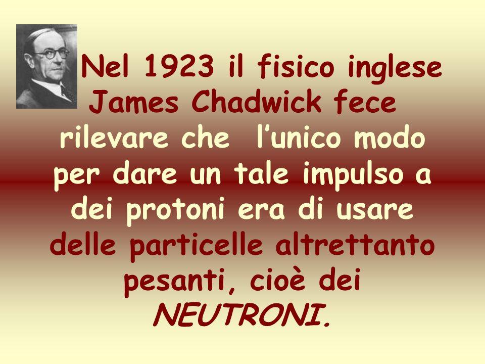 Nel 1923 il fisico inglese James Chadwick fece rilevare che l'unico modo per dare un tale impulso a dei protoni era di usare delle particelle altrettanto pesanti, cioè dei NEUTRONI.