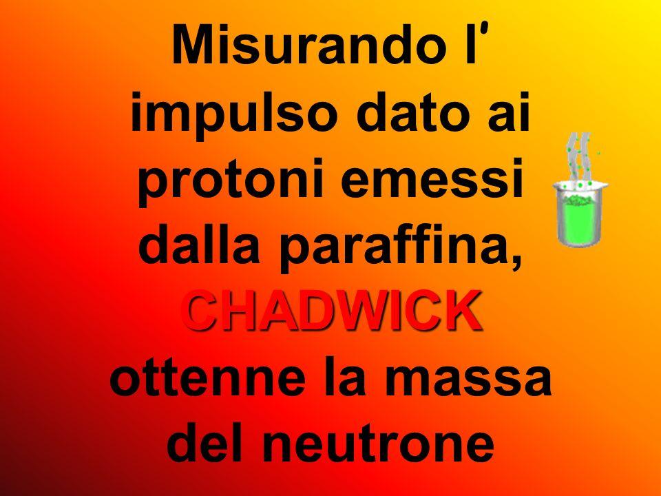 Misurando l' impulso dato ai protoni emessi dalla paraffina, CHADWICK ottenne la massa del neutrone