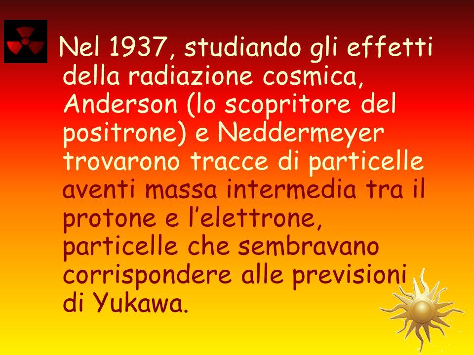 Nel 1937, studiando gli effetti della radiazione cosmica, Anderson (lo scopritore del positrone) e Neddermeyer trovarono tracce di particelle aventi massa intermedia tra il protone e l'elettrone, particelle che sembravano corrispondere alle previsioni di Yukawa.