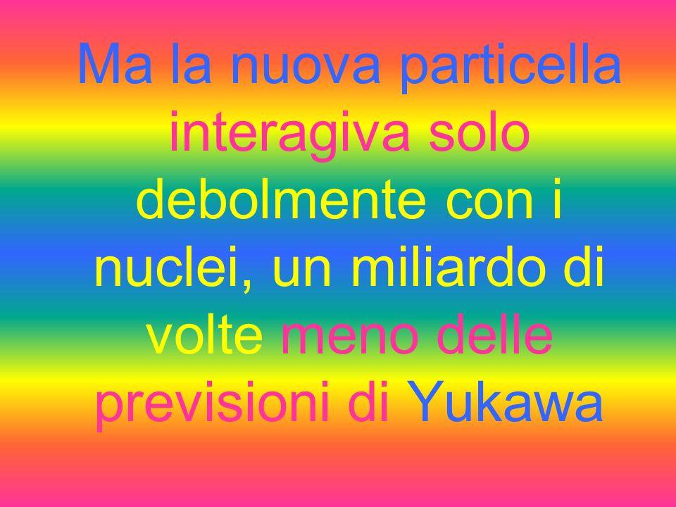 Ma la nuova particella interagiva solo debolmente con i nuclei, un miliardo di volte meno delle previsioni di Yukawa