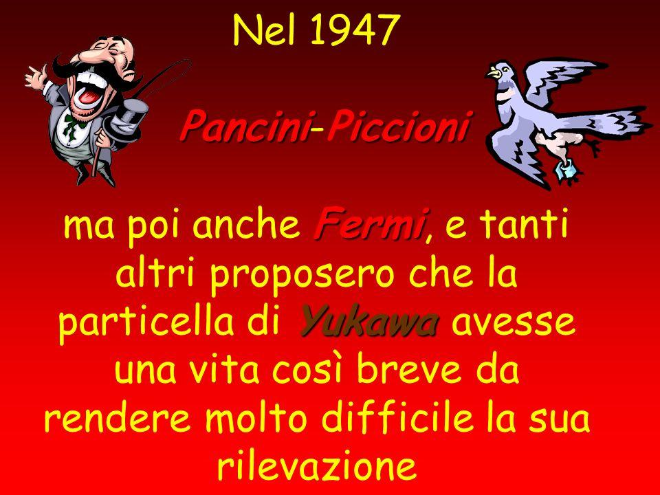 Nel 1947 Pancini-Piccioni ma poi anche Fermi, e tanti altri proposero che la particella di Yukawa avesse una vita così breve da rendere molto difficile la sua rilevazione
