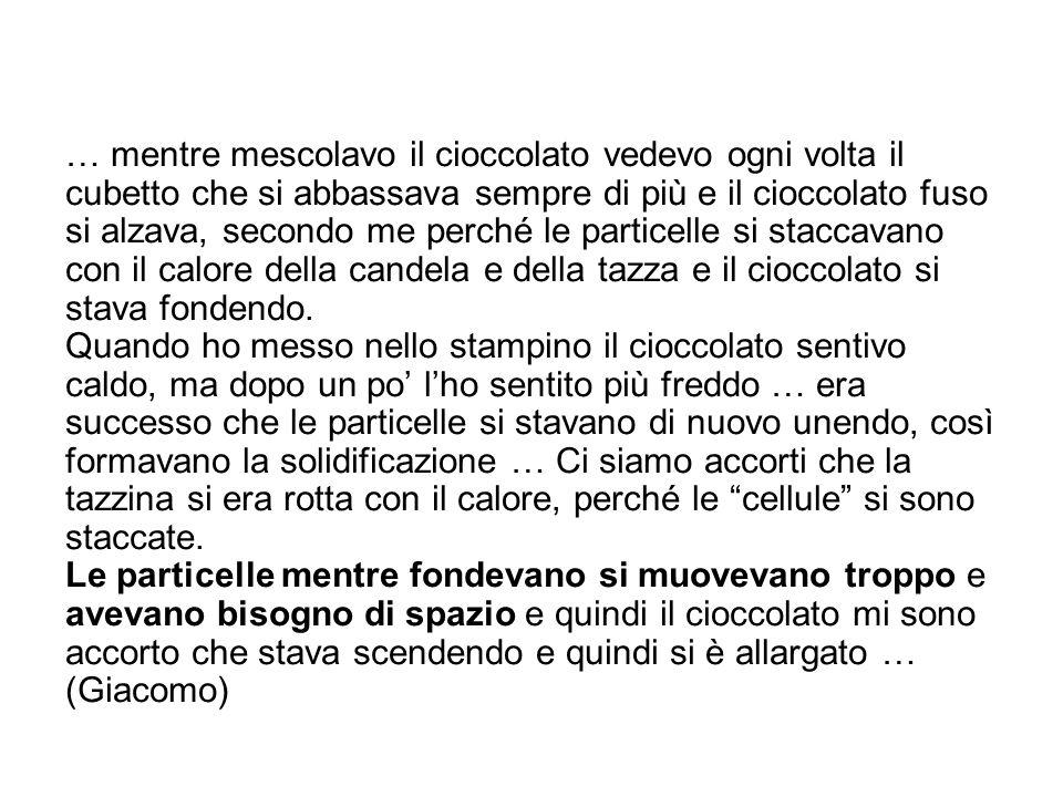 … mentre mescolavo il cioccolato vedevo ogni volta il cubetto che si abbassava sempre di più e il cioccolato fuso si alzava, secondo me perché le particelle si staccavano con il calore della candela e della tazza e il cioccolato si stava fondendo.