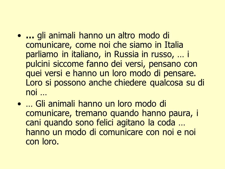 … gli animali hanno un altro modo di comunicare, come noi che siamo in Italia parliamo in italiano, in Russia in russo, … i pulcini siccome fanno dei versi, pensano con quei versi e hanno un loro modo di pensare. Loro si possono anche chiedere qualcosa su di noi …