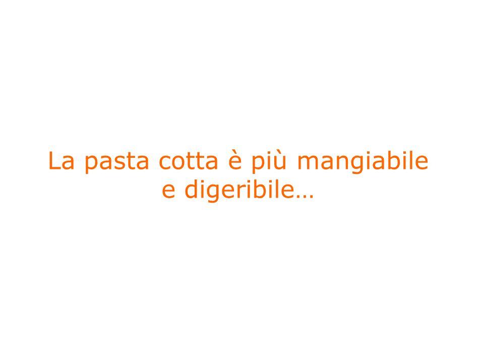 La pasta cotta è più mangiabile e digeribile…