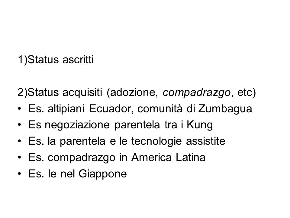 1)Status ascritti 2)Status acquisiti (adozione, compadrazgo, etc) Es. altipiani Ecuador, comunità di Zumbagua.