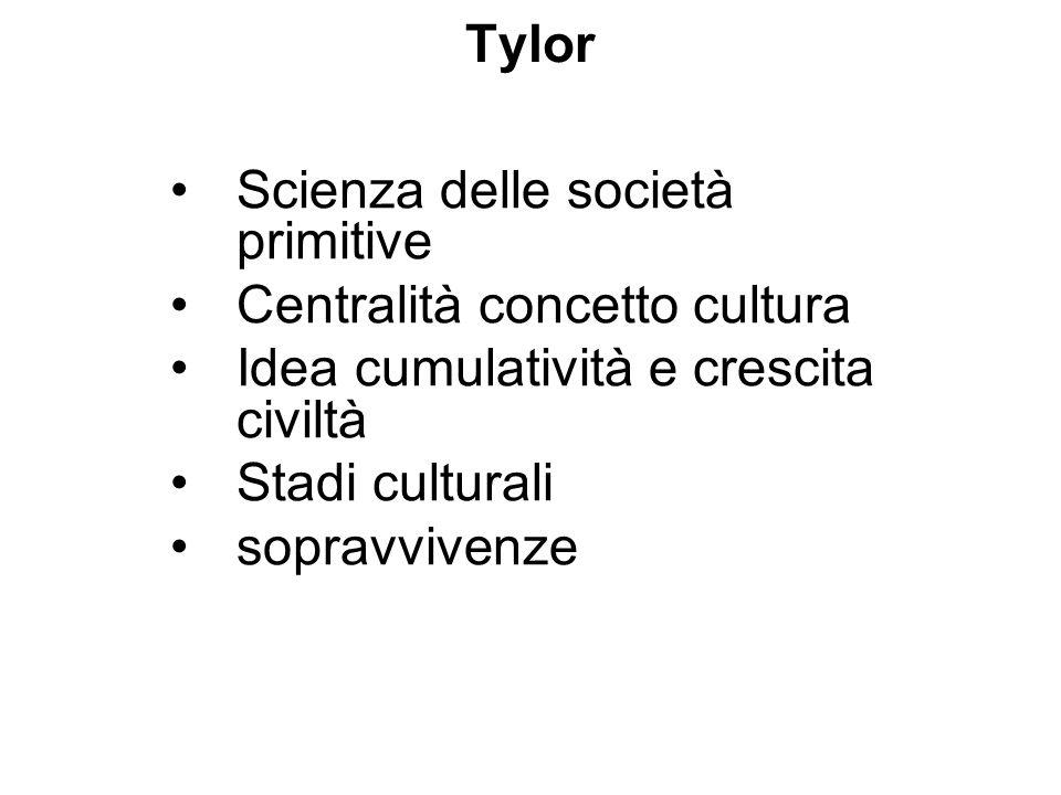 Tylor Scienza delle società primitive. Centralità concetto cultura. Idea cumulatività e crescita civiltà.