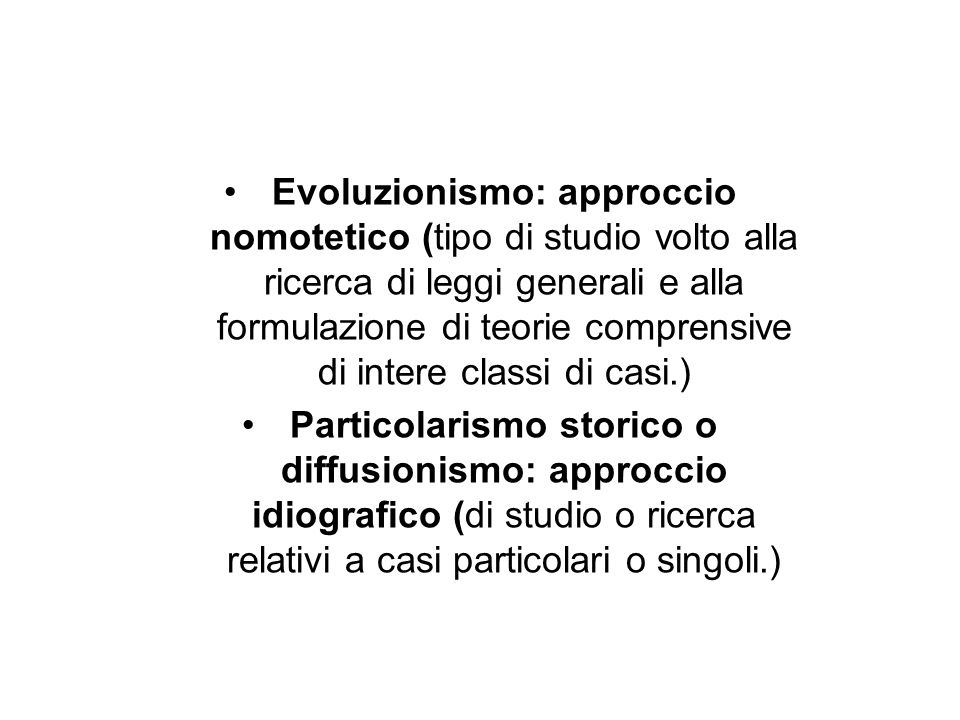 Evoluzionismo: approccio nomotetico (tipo di studio volto alla ricerca di leggi generali e alla formulazione di teorie comprensive di intere classi di casi.)