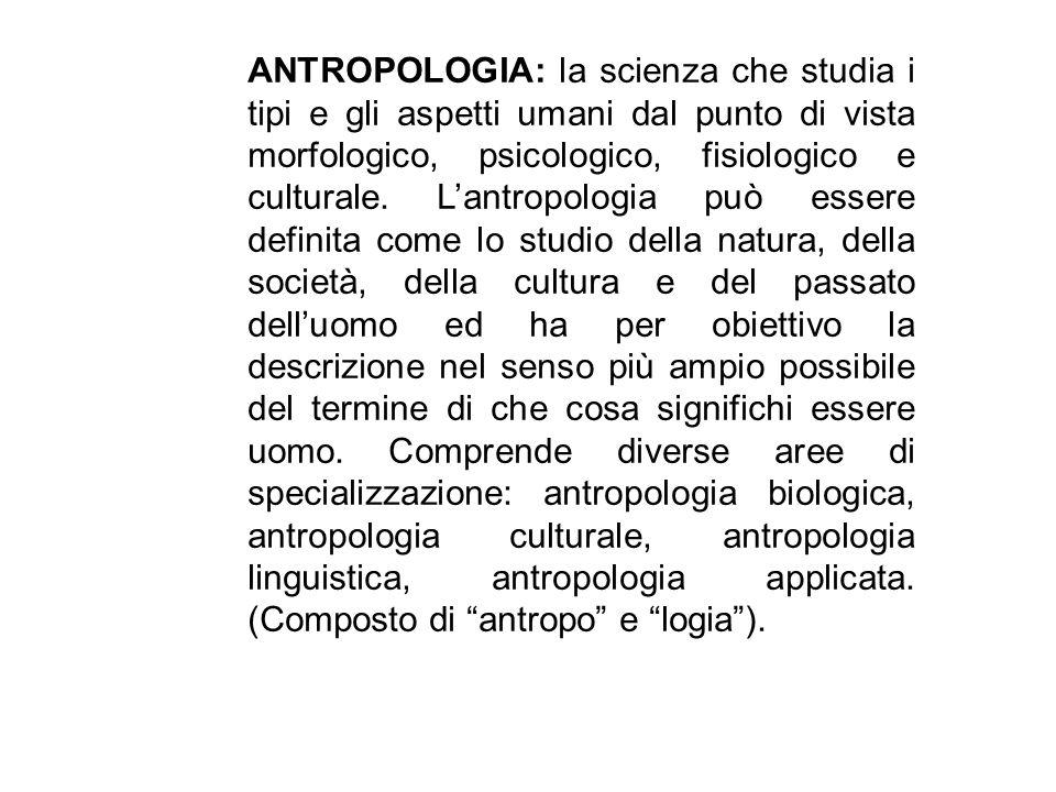 ANTROPOLOGIA: la scienza che studia i tipi e gli aspetti umani dal punto di vista morfologico, psicologico, fisiologico e culturale.